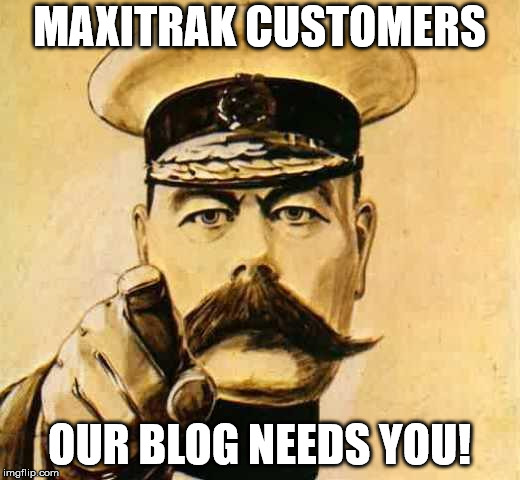 Your Country Needs YOU |  MAXITRAK CUSTOMERS; OUR BLOG NEEDS YOU! | image tagged in your country needs you | made w/ Imgflip meme maker