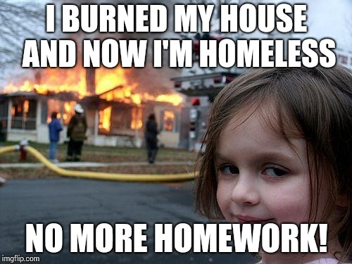 Disaster Girl Meme | I BURNED MY HOUSE AND NOW I'M HOMELESS NO MORE HOMEWORK! | image tagged in memes,disaster girl | made w/ Imgflip meme maker