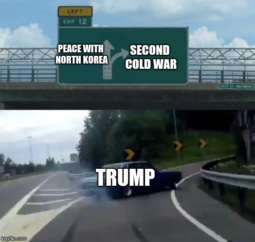 Murican pride | SECOND COLD WAR TRUMP PEACE WITH NORTH KOREA | image tagged in memes,left exit 12 off ramp | made w/ Imgflip meme maker