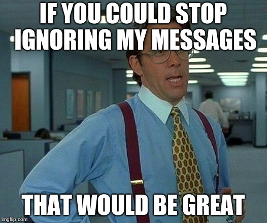 That Would Be Great Meme | IF YOU COULD STOP IGNORING MY MESSAGES THAT WOULD BE GREAT | image tagged in memes,that would be great | made w/ Imgflip meme maker