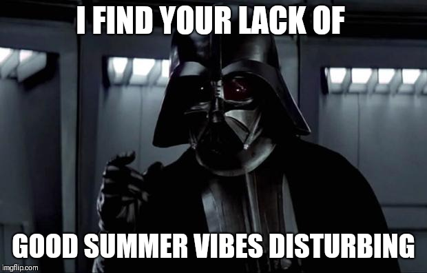 Even Darth Vader loves summer | I FIND YOUR LACK OF GOOD SUMMER VIBES DISTURBING | image tagged in darth vader,memes,star wars,summer,good vibes | made w/ Imgflip meme maker