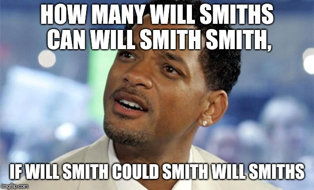 Will Smith Confused | HOW MANY WILL SMITHS CAN WILL SMITH SMITH, IF WILL SMITH COULD SMITH WILL SMITHS | image tagged in will smith confused | made w/ Imgflip meme maker