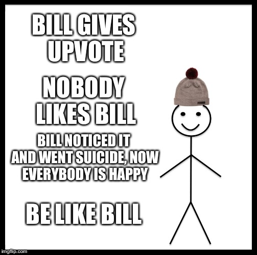 Be Like Bill Meme | BILL GIVES UPVOTE NOBODY LIKES BILL BILL NOTICED IT AND WENT SUICIDE, NOW EVERYBODY IS HAPPY BE LIKE BILL | image tagged in memes,be like bill | made w/ Imgflip meme maker