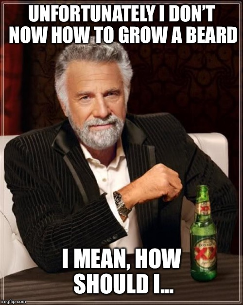 The Most Interesting Man In The World Meme | UNFORTUNATELY I DON'T NOW HOW TO GROW A BEARD I MEAN, HOW SHOULD I... | image tagged in memes,the most interesting man in the world | made w/ Imgflip meme maker