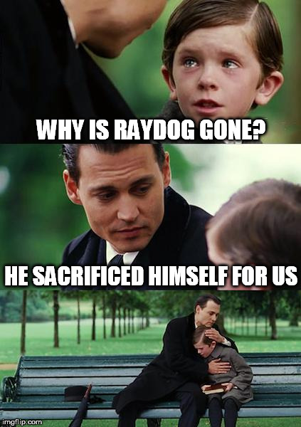 WHY IS RAYDOG GONE? HE SACRIFICED HIMSELF FOR US | made w/ Imgflip meme maker