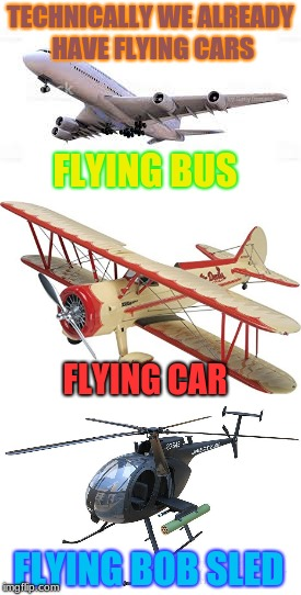 So Why Do We Call Them Other Things? | TECHNICALLY WE ALREADY HAVE FLYING CARS FLYING BUS FLYING CAR FLYING BOB SLED | image tagged in memes,flying cars,bobsled | made w/ Imgflip meme maker