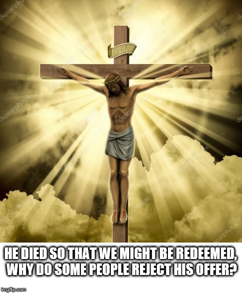 HE DIED SO THAT WE MIGHT BE REDEEMED, WHY DO SOME PEOPLE REJECT HIS OFFER? | image tagged in jesus crucifixion | made w/ Imgflip meme maker