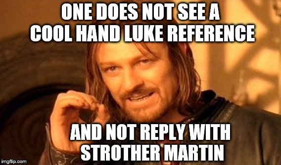One Does Not Simply Meme | ONE DOES NOT SEE A COOL HAND LUKE REFERENCE AND NOT REPLY WITH STROTHER MARTIN | image tagged in memes,one does not simply | made w/ Imgflip meme maker