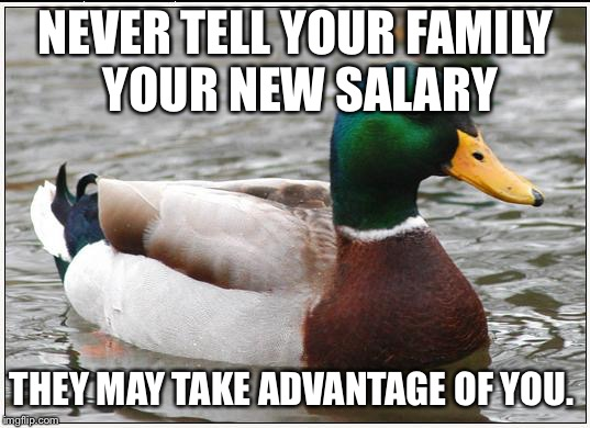 Actual Advice Mallard Meme | NEVER TELL YOUR FAMILY YOUR NEW SALARY THEY MAY TAKE ADVANTAGE OF YOU. | image tagged in memes,actual advice mallard,AdviceAnimals | made w/ Imgflip meme maker