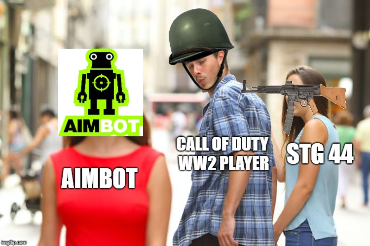 Distracted Boyfriend Meme | AIMBOT CALL OF DUTY WW2 PLAYER STG 44 | image tagged in memes,distracted boyfriend | made w/ Imgflip meme maker