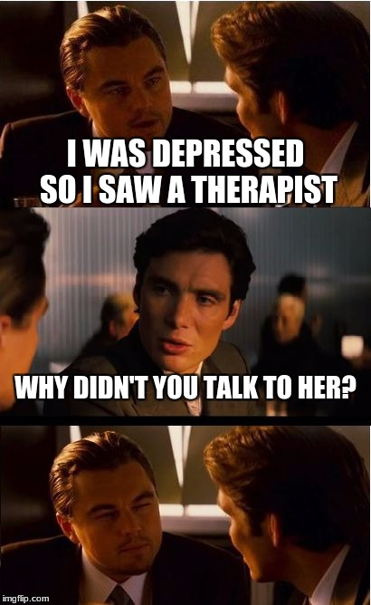 Inception Meme | I WAS DEPRESSED SO I SAW A THERAPIST WHY DIDN'T YOU TALK TO HER? | image tagged in memes,inception | made w/ Imgflip meme maker