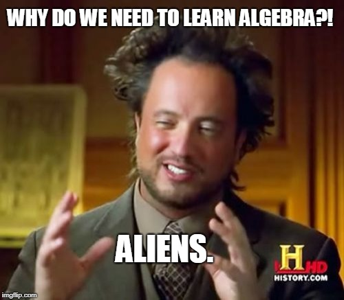 Ancient Aliens | WHY DO WE NEED TO LEARN ALGEBRA?! ALIENS. | image tagged in memes,ancient aliens | made w/ Imgflip meme maker