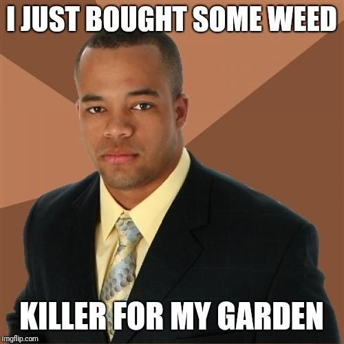 Successful Black Man Meme | I JUST BOUGHT SOME WEED KILLER FOR MY GARDEN | image tagged in memes,successful black man | made w/ Imgflip meme maker