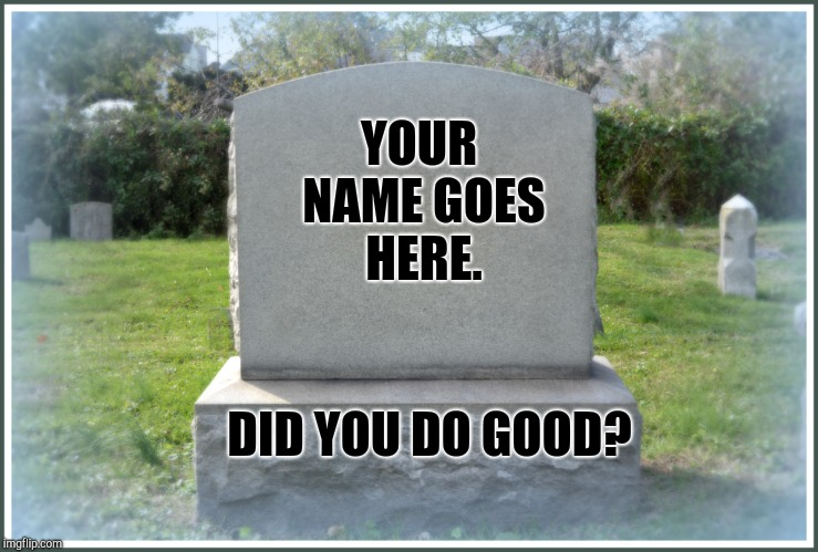 What Do You Want On Your Tombstone? |  YOUR NAME GOES HERE. DID YOU DO GOOD? | image tagged in good job,satan speaks,god religion universe,spiritual,spirituality,deep thoughts | made w/ Imgflip meme maker