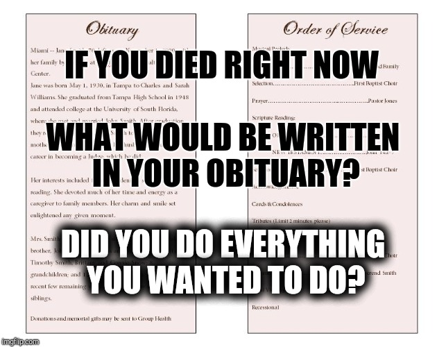 Obituary | IF YOU DIED RIGHT NOW WHAT WOULD BE WRITTEN IN YOUR OBITUARY? DID YOU DO EVERYTHING YOU WANTED TO DO? | image tagged in deep thoughts,eternity,spirituality,souls,regrets,no regrets | made w/ Imgflip meme maker