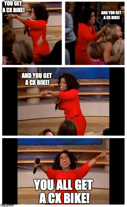 You get a cx bike! | YOU GET A CX BIKE! YOU ALL GET A CX BIKE! AND YOU GET A CX BIKE! AND YOU GET A CX BIKE! | image tagged in memes | made w/ Imgflip meme maker