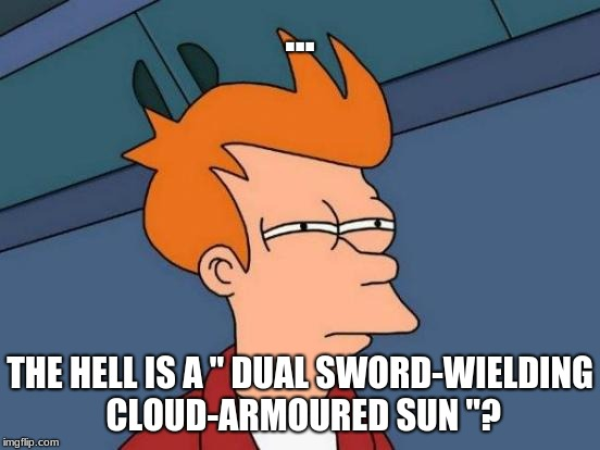 "... THE HELL IS A "" DUAL SWORD-WIELDING CLOUD-ARMOURED SUN ''? 