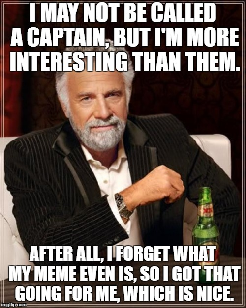 The Most Interesting Man In The World Meme | I MAY NOT BE CALLED A CAPTAIN, BUT I'M MORE INTERESTING THAN THEM. AFTER ALL, I FORGET WHAT MY MEME EVEN IS, SO I GOT THAT GOING FOR ME, WHI | image tagged in memes,the most interesting man in the world | made w/ Imgflip meme maker