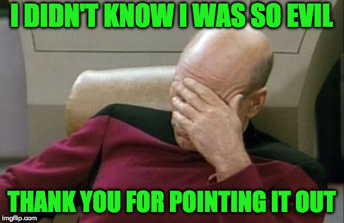 Captain Picard Facepalm Meme | I DIDN'T KNOW I WAS SO EVIL THANK YOU FOR POINTING IT OUT | image tagged in memes,captain picard facepalm | made w/ Imgflip meme maker