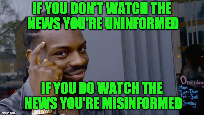 Roll Safe Think About It Meme | IF YOU DON'T WATCH THE NEWS YOU'RE UNINFORMED IF YOU DO WATCH THE NEWS YOU'RE MISINFORMED | image tagged in memes,roll safe think about it | made w/ Imgflip meme maker