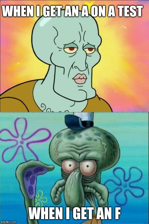Squidward | WHEN I GET AN A ON A TEST WHEN I GET AN F | image tagged in memes,squidward | made w/ Imgflip meme maker
