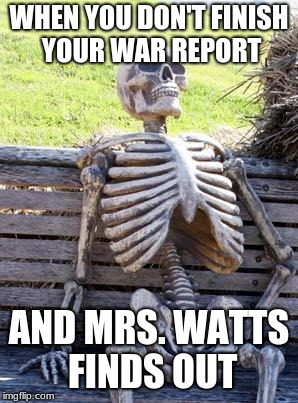 Waiting Skeleton Meme | WHEN YOU DON'T FINISH YOUR WAR REPORT AND MRS. WATTS FINDS OUT | image tagged in memes,waiting skeleton | made w/ Imgflip meme maker