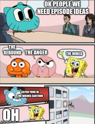 gumball meeting suggestion | OK PEOPLE WE NEED EPISODE IDEAS THE WORLD THE ANGER THE REBOUND LISTEN YOUR IN THE WRONG CARTOON OH | image tagged in gumball meeting suggestion | made w/ Imgflip meme maker