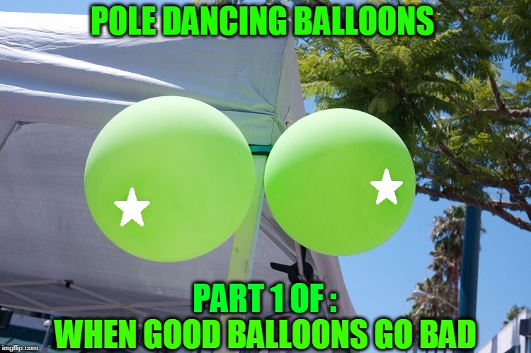 Bad Balloons  | POLE DANCING BALLOONS WHEN GOOD BALLOONS GO BAD PART 1 OF : | image tagged in meme,balloons,pole dancing,bouncing boobs | made w/ Imgflip meme maker