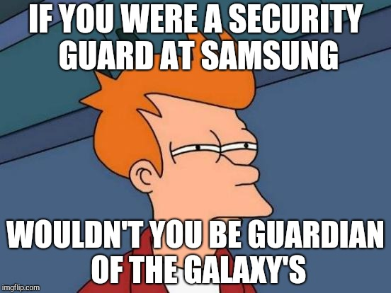 Futurama Fry Meme | IF YOU WERE A SECURITY GUARD AT SAMSUNG WOULDN'T YOU BE GUARDIAN OF THE GALAXY'S | image tagged in memes,futurama fry | made w/ Imgflip meme maker