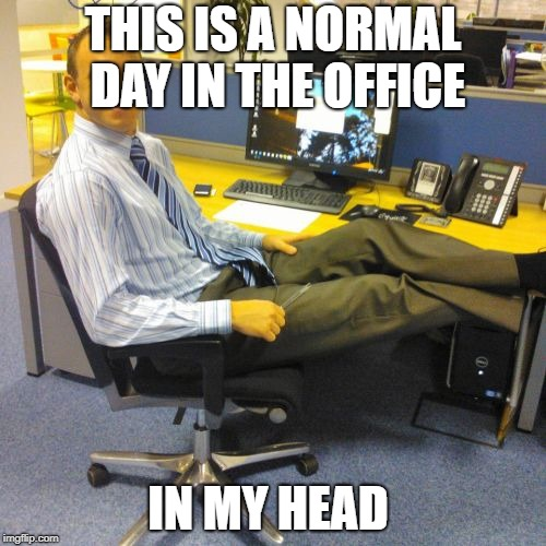 Relaxed Office Guy | THIS IS A NORMAL DAY IN THE OFFICE IN MY HEAD | image tagged in memes,relaxed office guy | made w/ Imgflip meme maker