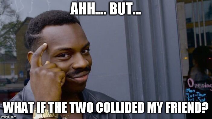 Roll Safe Think About It Meme | AHH.... BUT... WHAT IF THE TWO COLLIDED MY FRIEND? | image tagged in memes,roll safe think about it | made w/ Imgflip meme maker