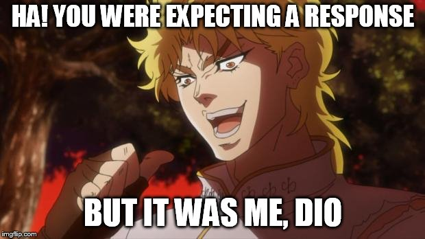 dio!!!!!!!!!!! | HA! YOU WERE EXPECTING A RESPONSE BUT IT WAS ME, DIO | image tagged in dio | made w/ Imgflip meme maker