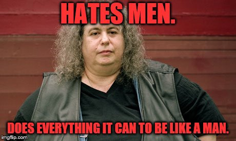 HATES MEN. DOES EVERYTHING IT CAN TO BE LIKE A MAN. | made w/ Imgflip meme maker