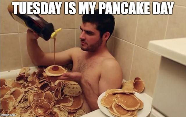 TUESDAY IS MY PANCAKE DAY | made w/ Imgflip meme maker