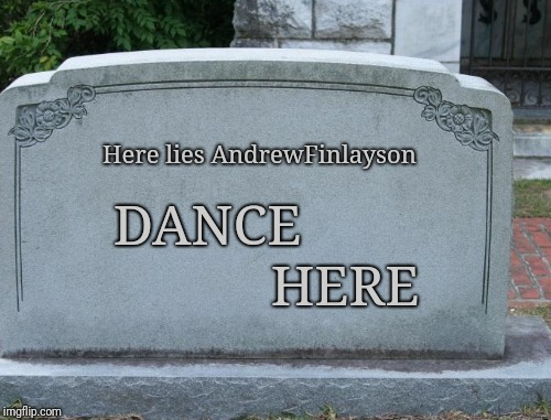 DANCE HERE Here lies AndrewFinlayson | made w/ Imgflip meme maker