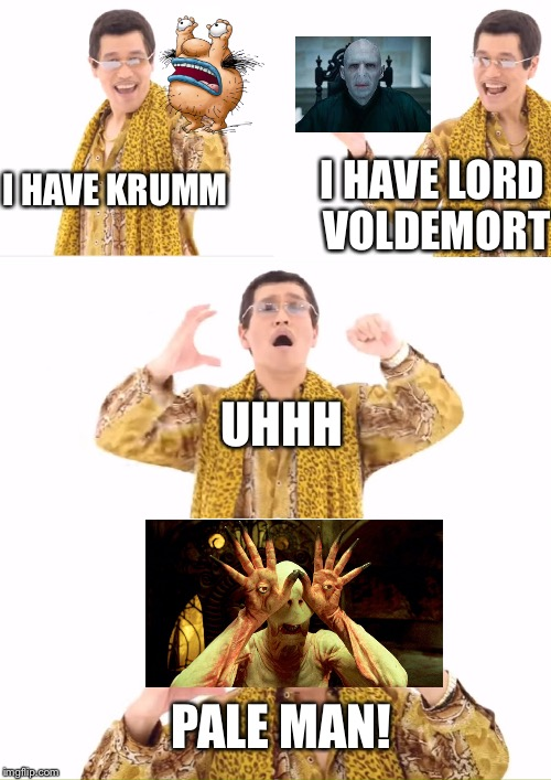 PPAP | I HAVE KRUMM I HAVE LORD VOLDEMORT UHHH PALE MAN! | image tagged in memes,ppap,aaahh real monsters,lord voldemort,pale man | made w/ Imgflip meme maker
