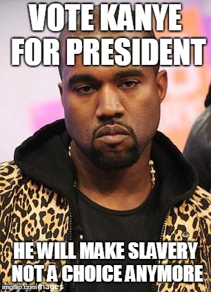 kanye west lol | VOTE KANYE FOR PRESIDENT HE WILL MAKE SLAVERY NOT A CHOICE ANYMORE | image tagged in kanye west lol | made w/ Imgflip meme maker