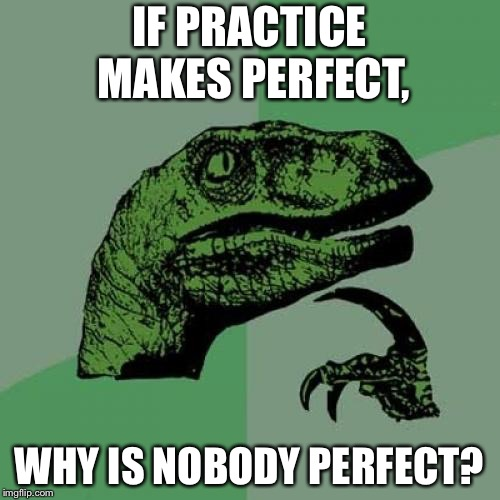 Philosoraptor Meme | IF PRACTICE MAKES PERFECT, WHY IS NOBODY PERFECT? | image tagged in memes,philosoraptor,logic,meme,funny,lol | made w/ Imgflip meme maker
