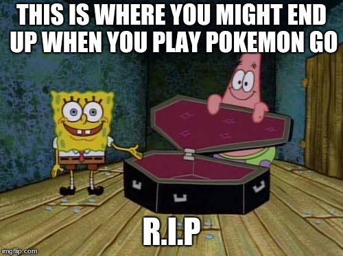 SpongeBob coffin | THIS IS WHERE YOU MIGHT END UP WHEN YOU PLAY POKEMON GO R.I.P | image tagged in spongebob coffin | made w/ Imgflip meme maker