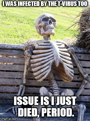 Waiting Skeleton Meme | I WAS INFECTED BY THE T-VIRUS TOO ISSUE IS I JUST DIED, PERIOD. | image tagged in memes,waiting skeleton | made w/ Imgflip meme maker
