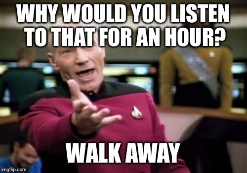 Picard Wtf Meme | WHY WOULD YOU LISTEN TO THAT FOR AN HOUR? WALK AWAY | image tagged in memes,picard wtf | made w/ Imgflip meme maker