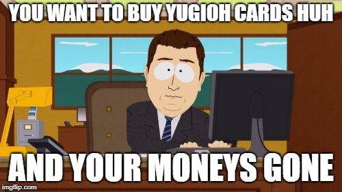 A message to all card Collectors (including myself) | YOU WANT TO BUY YUGIOH CARDS HUH AND YOUR MONEYS GONE | image tagged in memes,aaaaand its gone,cards,yugioh,pokemon,magic the gathering | made w/ Imgflip meme maker