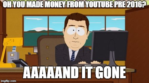 this is probably the most truthful meme in the world | OH YOU MADE MONEY FROM YOUTUBE PRE 2016? AAAAAND IT GONE | image tagged in memes,aaaaand its gone,youtube,truth | made w/ Imgflip meme maker