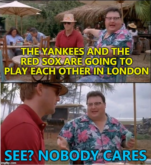 Americans in London might - but that's about it... :) | THE YANKEES AND THE RED SOX ARE GOING TO PLAY EACH OTHER IN LONDON SEE? NOBODY CARES | image tagged in memes,see nobody cares,baseball | made w/ Imgflip meme maker