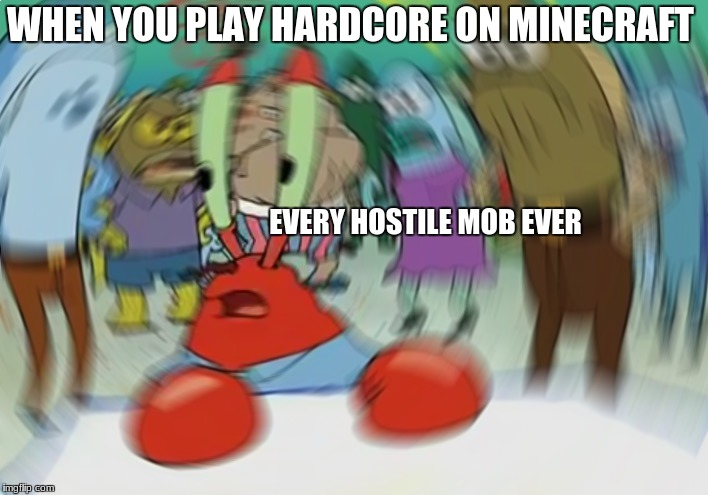 Mr Krabs Blur Meme Meme | WHEN YOU PLAY HARDCORE ON MINECRAFT EVERY HOSTILE MOB EVER | image tagged in memes,mr krabs blur meme | made w/ Imgflip meme maker