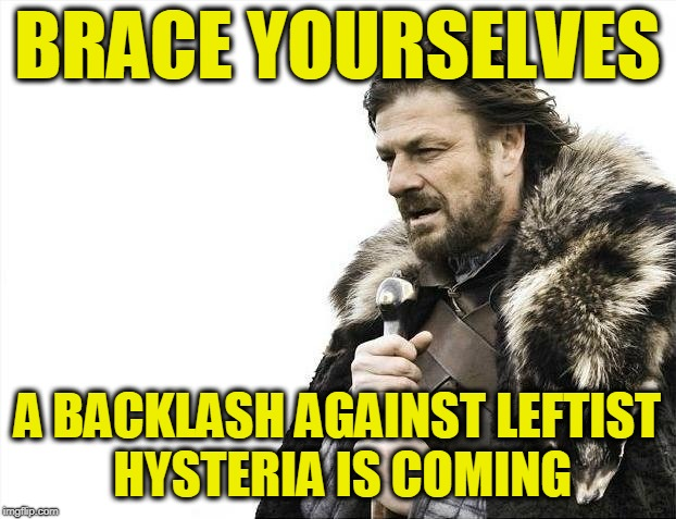 Brace Yourselves X is Coming Meme | BRACE YOURSELVES A BACKLASH AGAINST LEFTIST HYSTERIA IS COMING | image tagged in memes,brace yourselves x is coming | made w/ Imgflip meme maker