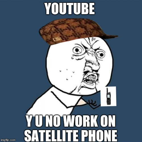 Y U No Meme | YOUTUBE Y U NO WORK ON SATELLITE PHONE | image tagged in memes,y u no,scumbag | made w/ Imgflip meme maker