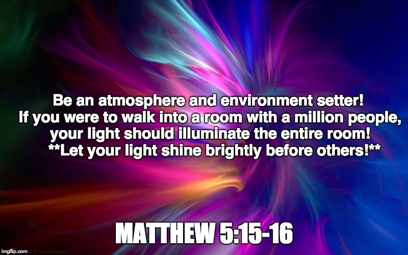 Atmosphere/Environment Setter | Be an atmosphere and environment setter! If you were to walk into a room with a million people, your light should illuminate the entire room | image tagged in faith | made w/ Imgflip meme maker