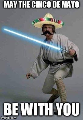 mexican luke | MAY THE CINCO DE MAYO BE WITH YOU | image tagged in mexican luke | made w/ Imgflip meme maker