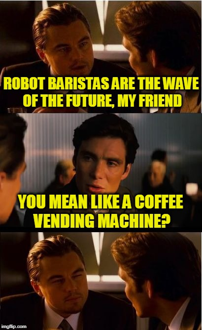 Inception Meme | ROBOT BARISTAS ARE THE WAVE OF THE FUTURE, MY FRIEND YOU MEAN LIKE A COFFEE VENDING MACHINE? | image tagged in memes,inception | made w/ Imgflip meme maker
